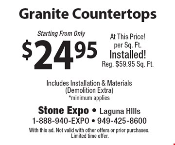 Granite Countertops. Starting From Only $24.95. At This Price!. Per Sq. Ft. Installed!. Reg. $59.95 Sq. Ft. Includes Installation & Materials.  (Demolition Extra). *Minimum applies. With this ad. Not valid with other offers or prior purchases. Limited time offer.