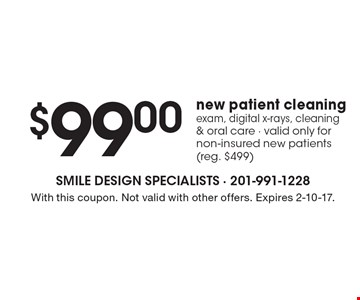 $99.00 new patient cleaning. Exam, digital x-rays, cleaning & oral care - Valid only for non-insured new patients (reg. $499). With this coupon. Not valid with other offers. Expires 2-10-17.