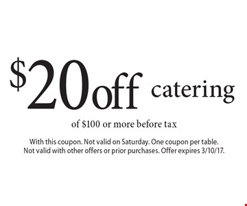 $20 off catering of $100 or more before tax. With this coupon. Not valid on Saturday. One coupon per table. Not valid with other offers or prior purchases. Offer expires 3/10/17.
