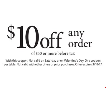 $10 off any order of $50 or more before tax. With this coupon. Not valid on Saturday or on Valentine's Day. One coupon per table. Not valid with other offers or prior purchases. Offer expires 3/10/17.