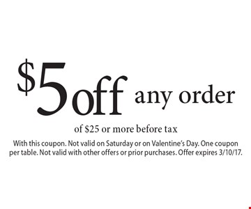 $5 off any order of $25 or more before tax. With this coupon. Not valid on Saturday or on Valentine's Day. One coupon per table. Not valid with other offers or prior purchases. Offer expires 3/10/17.