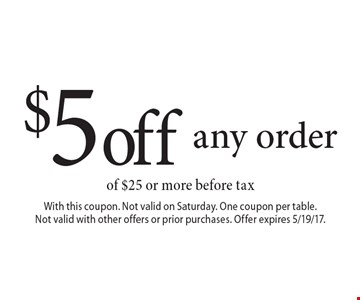 $5 off any order of $25 or more before tax. With this coupon. Not valid on Saturday. One coupon per table. Not valid with other offers or prior purchases. Offer expires 5/19/17.