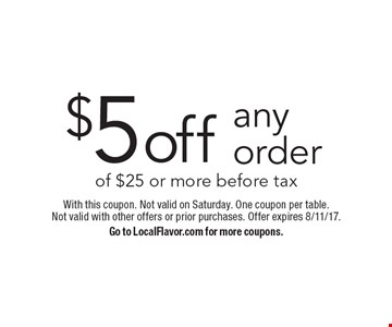 $5 off any order of $25 or more before tax. With this coupon. Not valid on Saturday. One coupon per table. Not valid with other offers or prior purchases. Offer expires 8/11/17. Go to LocalFlavor.com for more coupons.
