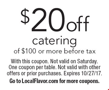 $20off catering of $100 or more before tax. With this coupon. Not valid on Saturday. One coupon per table. Not valid with other offers or prior purchases. Expires 10/27/17. Go to LocalFlavor.com for more coupons.