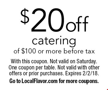 $20 off catering of $100 or more before tax. With this coupon. Not valid on Saturday. One coupon per table. Not valid with other offers or prior purchases. Expires 2/2/18. Go to LocalFlavor.com for more coupons.