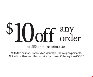$10 off any order of $50 or more before tax. With this coupon. Not valid on Saturday. One coupon per table. Not valid with other offers or prior purchases. Offer expires 4/21/17.