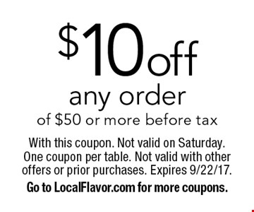 $10 off any order of $50 or more before tax. With this coupon. Not valid on Saturday. One coupon per table. Not valid with other offers or prior purchases. Expires 9/22/17. Go to LocalFlavor.com for more coupons.