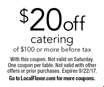 $20 off catering of $100 or more before tax. With this coupon. Not valid on Saturday. One coupon per table. Not valid with other offers or prior purchases. Expires 9/22/17. Go to LocalFlavor.com for more coupons.