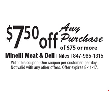 $7.50off Any Purchase of $75 or more. With this coupon. One coupon per customer, per day. Not valid with any other offers. Offer expires 8-11-17.