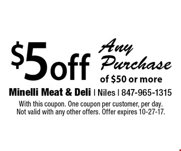 $5 off Any Purchase of $50 or more. With this coupon. One coupon per customer, per day. Not valid with any other offers. Offer expires 10-27-17.