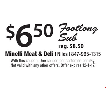 $6.50 Footlong Sub reg. $8.50. With this coupon. One coupon per customer, per day. Not valid with any other offers. Offer expires 12-1-17.