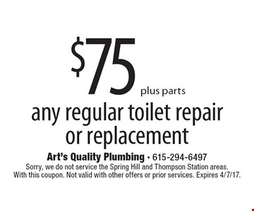 $75 plus parts any regular toilet repair or replacement. Sorry, we do not service the Spring Hill and Thompson Station areas. With this coupon. Not valid with other offers or prior services. Expires 4/7/17.