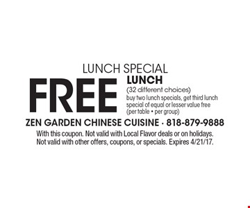 Lunch Special - Free Lunch (32 different choices). Buy two lunch specials, get third lunch special of equal or lesser value free (per table - per group). With this coupon. Not valid with Local Flavor deals or on holidays. Not valid with other offers, coupons, or specials. Expires 4/21/17.