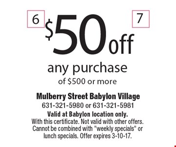 $50 off any purchase of $500 or more. Valid at Babylon location only. With this certificate. Not valid with other offers. Cannot be combined with