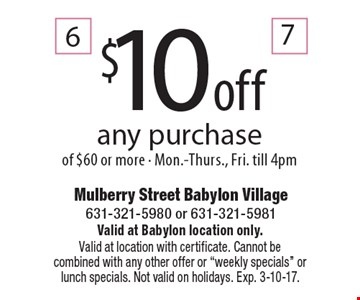 $10 off any purchase of $60 or more - Mon.-Thurs., Fri. till 4pm. Valid at Babylon location only. Valid at location with certificate. Cannot becombined with any other offer or