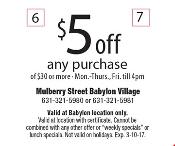 $5 off any purchase of $30 or more - Mon.-Thurs., Fri. till 4pm. Valid at Babylon location only. Valid at location with certificate. Cannot becombined with any other offer or