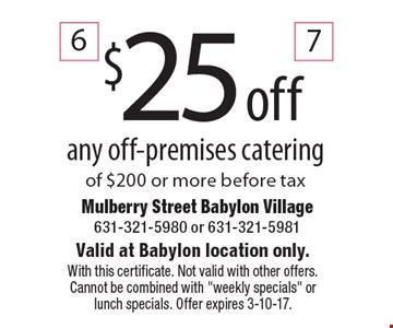 $25 off any off-premises catering of $200 or more before tax. Valid at Babylon location only. With this certificate. Not valid with other offers. Cannot be combined with