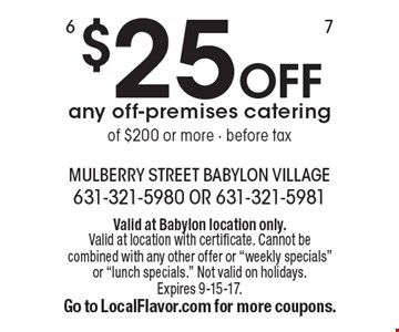 $25 OFF any off-premises catering of $200 or more - before tax. Valid at Babylon location only. Valid at location with certificate. Cannot be combined with any other offer or
