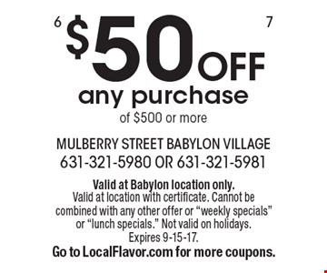 $50 OFF any purchase of $500 or more. Valid at Babylon location only. Valid at location with certificate. Cannot be combined with any other offer or