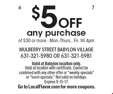 $5 OFF any purchase of $30 or more - Mon.-Thurs., Fri. till 4pm. Valid at Babylon location only. Valid at location with certificate. Cannot be combined with any other offer or