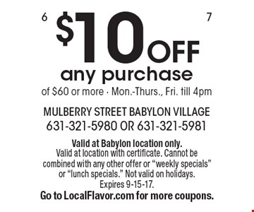 $10 OFF any purchase of $60 or more - Mon.-Thurs., Fri. till 4pm. Valid at Babylon location only. Valid at location with certificate. Cannot be combined with any other offer or