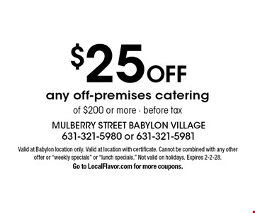 $25 off any off-premises catering of $200 or more. Before tax. Valid at Babylon location only. Valid at location with certificate. Cannot be combined with any other offer or