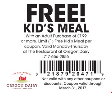 FREE! KID'S MEAL With an Adult Purchase of $7.99 or more. Limit (1) Free Kid's Meal per coupon. Valid Monday-Thursday at The Restaurant at Oregon Dairy717-656-2856. Not valid with any other coupons or discounts. Coupon valid through March 31, 2017.