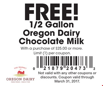 Free! 1/2 Gallon Oregon Dairy Chocolate Milk With a purchase of $25.00 or more. Limit (1) per coupon. Not valid with any other coupons or discounts. Coupon valid through March 31, 2017.