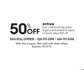 50% off entree, buy 1 entree at reg. price & get a 2nd entree of equal or lesser value 50% off. With this coupon. Not valid with other offers. Expires 10/13/17.