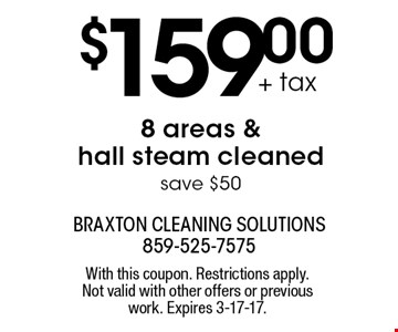 $159.00 + tax 8 areas & hall steam cleaned. Save $50. With this coupon. Restrictions apply. Not valid with other offers or previous work. Expires 3-17-17.