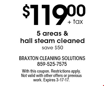 $119.00 + tax 5 areas & hall steam cleaned. Save $50. With this coupon. Restrictions apply. Not valid with other offers or previous work. Expires 3-17-17.