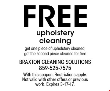 FREE upholstery cleaning. Get one piece of upholstery cleaned, get the second piece cleaned for free. With this coupon. Restrictions apply. Not valid with other offers or previous work. Expires 3-17-17.