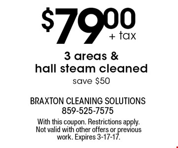 $79.00 + tax 3 areas & hall steam cleaned. Save $50. With this coupon. Restrictions apply. Not valid with other offers or previous work. Expires 3-17-17.