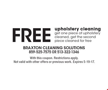 Free upholstery cleaning get one piece of upholstery cleaned, get the second piece cleaned for free. With this coupon. Restrictions apply. Not valid with other offers or previous work. Expires 5-19-17.