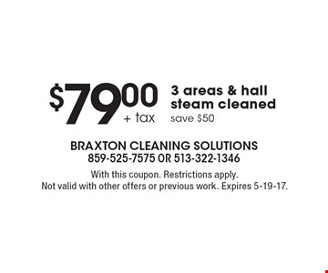 $79.00 + tax 3 areas & hall steam cleaned. save $50. With this coupon. Restrictions apply. Not valid with other offers or previous work. Expires 5-19-17.