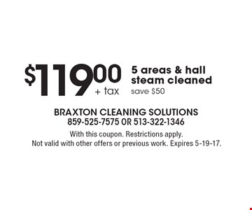 $119.00 + tax 5 areas & hall steam cleaned. save $50. With this coupon. Restrictions apply. Not valid with other offers or previous work. Expires 5-19-17.
