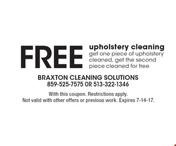 Free upholstery cleaning, get one piece of upholstery cleaned, get the second piece cleaned for free. With this coupon. Restrictions apply. Not valid with other offers or previous work. Expires 7-14-17.