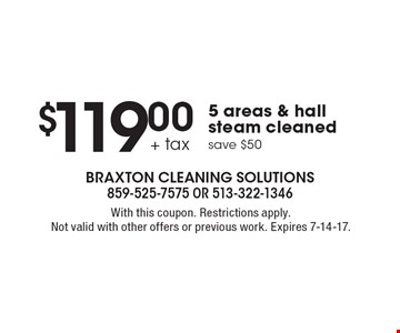$119.00 + tax 5 areas & hall steam cleaned, save $50. With this coupon. Restrictions apply. Not valid with other offers or previous work. Expires 7-14-17.