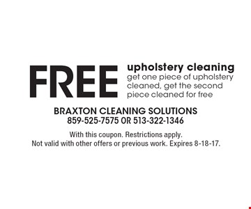 Free upholstery cleaning. Get one piece of upholstery cleaned, get the second piece cleaned for free. With this coupon. Restrictions apply. Not valid with other offers or previous work. Expires 8-18-17.