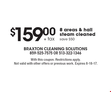 $159.00 + tax for 8 areas & hall steam cleaned. Save $50. With this coupon. Restrictions apply. Not valid with other offers or previous work. Expires 8-18-17.