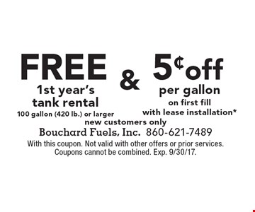 5¢off per gallon on first fill with lease installation* new customers only. Free 1st year's tank rental 100 gallon (420 lb.) or larger new customers only. With this coupon. Not valid with other offers or prior services. Coupons cannot be combined. Exp. 9/30/17.