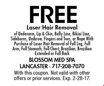 Free Laser Hair Removal of Underarm, Lip & Chin, Belly Line, Bikini Line, Sideburns, Unibrow, Fingers and Toes, or Nape With Purchase of Laser Hair Removal of Full Leg, Full Arm, Full Stomach, Full Chest, Brazilian, Brazilian Extended or Full Back. With this coupon. Not valid with other offers or prior services. Exp. 2-28-17.
