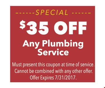 $35 off any plumbing service. Must present this coupon at time of service. Cannot be combined with any other offer. Offer expires 7/31/17.