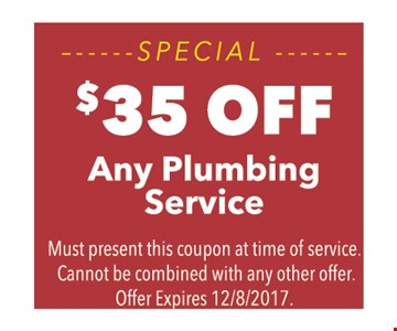 SPECIAL - $35 OFF Any plumbing Service. Must present this coupon at time of service. Cannot be combined with any other offer. Offer Expires 12/8/2017.