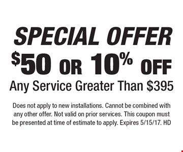 Special offer. $50 or 10% off any service greater than $395. Does not apply to new installations. Cannot be combined with any other offer. Not valid on prior services. This coupon must be presented at time of estimate to apply. Expires 5/15/17. HD