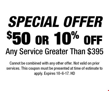 SPECIAL OFFER $50 or 10% off Any Service Greater Than $395. Cannot be combined with any other offer. Not valid on prior services. This coupon must be presented at time of estimate to apply. Expires 10-6-17. HD