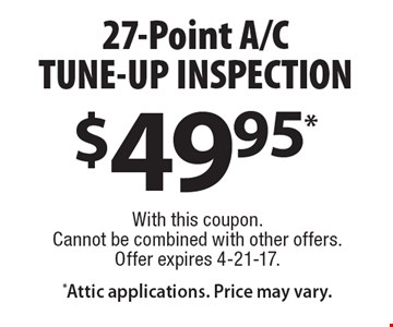 $49.95* 27-Point A/C TUNE-UP INSPECTION *Attic applications. Price may vary. With this coupon.Cannot be combined with other offers. Offer expires 4-21-17.