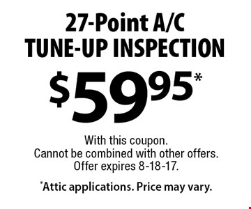 $59.95* 27-Point A/CTUNE-UP INSPECTION *Attic applications. Price may vary.. With this coupon. Cannot be combined with other offers. Offer expires 8-18-17.