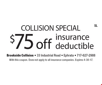 Collision Special $75 off insurance deductible. With this coupon. Does not apply to all insurance companies. Expires 4-30-17.