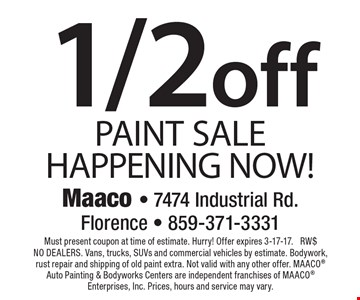 1/2 off PAINT SALE HAPPENING NOW! Must present coupon at time of estimate. Hurry! Offer expires 3-17-17. RW$ NO DEALERS. Vans, trucks, SUVs and commercial vehicles by estimate. Bodywork, rust repair and shipping of old paint extra. Not valid with any other offer. MAACO Auto Painting & Bodyworks Centers are independent franchises of MAACO Enterprises, Inc. Prices, hours and service may vary.